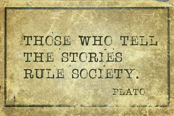 Those who tell the stories rule society - Plato