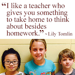 I like a teacher who gives you something to take home to think about besides homework. Lily Tomlin
