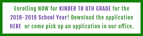 Enrolling NOW for KINDER TO 8TH GRADE for the 2018-2019 School Year! Download the application HERE or come pick up an application in our office.
