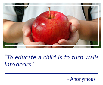 To educate a child is to turn walls into doors. -Anonymous