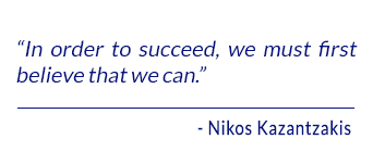 In order to succeed, we must first believe that we can. - Kazantzakis