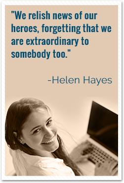 We relish news of our heroes, forgetting that we are extraordinary to somebody too. -Helen Hayes Quote