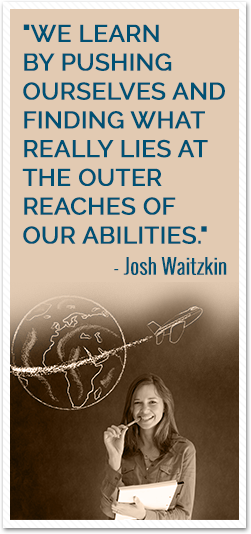 We learn by pushing ourselves and finding what really lies at the outer reaches of our abilities. Josh Waitzkin