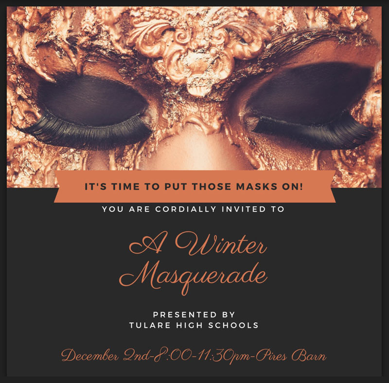 It is time to put those masks on! You are cordially invited to A Winter Masquerade presented by Tulare High Schools. December 2nd. 8:00-11:30pm - Pires Barn
