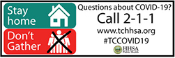Stay home Don't Gather Questions about Covid-19? Call 2-1-1 www.tchhsa.org #TCCOVID19