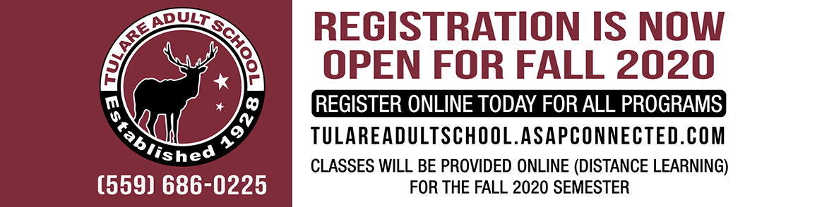 Registration is now open for Fall 2020. Register online today for all programs. tulareadultschool.asapconnected.com. Classes will be provided online (distance learning) for the fall 2020 semester. 559-686-0225.
