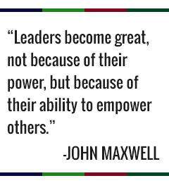 leaders become great, not because of their power, but because of their ability to empower others. -John Maxwell