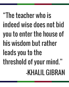 The teacher who is indeed wise does not bid you enter the house of his wisdom, but rather leads you to the threshold of your mind. -Khalil Gibran