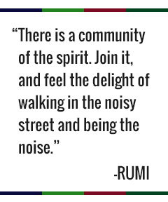 There is a community of the spirit. Join it, and feel the delight of walking in the noisy street and being the noise. - Rumi