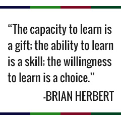 The capacity to learn is a gift; the ability to learn is a skill; the willingness to learn is a choice. -Brian Herbert