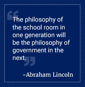 The philosophy of the school room in one generation will be the philosophy of government in the next. Abraham Lincoln quote