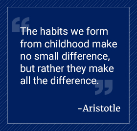 The habits we form from childhood make no small difference, but rather they make all the difference. Aristotle.