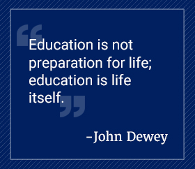 Education is not preparation for life; education is life itself. John Dewey.