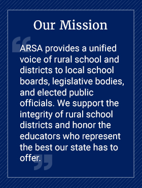 Our Mission ARSA provides a unified voice of rurals chool and districts to local school boards, legislative bodies, and elected public officials. We support the integrity of rural school districts and honor the educators who represent the best our state has to offer.