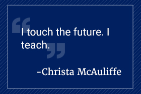 I touch the future. I teach. Christa McAuliffe