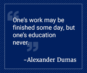 One's work may be finished some day, but one's education never. Alexander Dumas