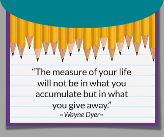 The measure of your life will not be in what you accumulate but in what you give away. -Wayne Dyer