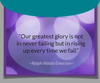 Our greatest glory is not in never failing but in rising up every time we fall. -Ralph Waldo Emerson