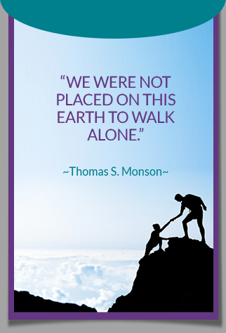 We were not placed on this earth to walk alone. -Thomas S. Monson