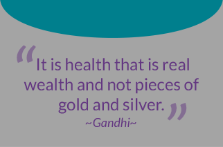 It is health that is real wealth not pieces of gold or silver. -Gandhi