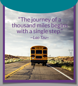 The journey of a thousand miles begins with a single step. -Lao Tzu