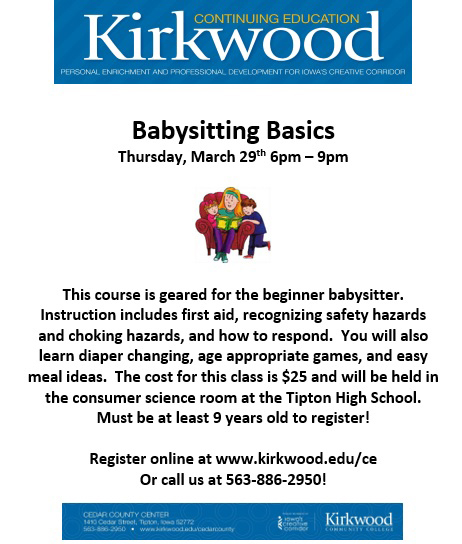 Kirkwood Continuing Education Personal Enrichment and Professional Development for Iowa's Creative Corridor. Babysitting Basics: Thursday, March 29th, 6pm-9pm. This course is geared for the beginner babysitter. Instruction includes first aid, recognizing safety hazards and choking hazards, and how to respond. You will also learn diaper changing, age appropriate games and easy meal ideas. The cost for this class is $25 and will be held in the consumer science room at Tipton High School. Must be at least 9 years old to register! Register online at www.kirkwood.edu/ce or call us at 563-886-2950.