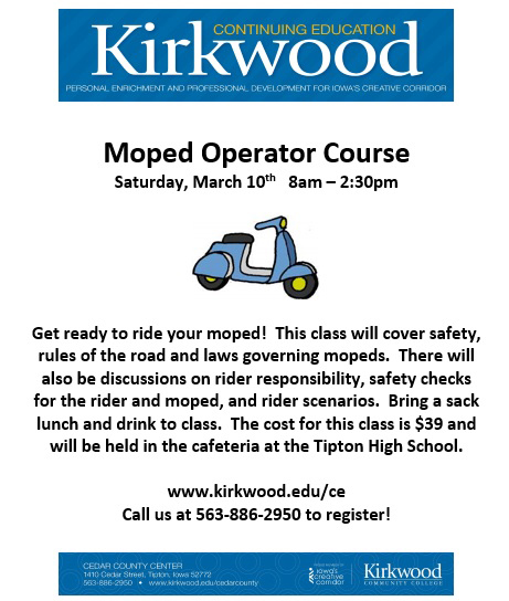 Kirkwood Continuing Education Personal Enrichment and Professional Development for Iowa's Creative Corridor. Moped Operator Course: Saturday, March 10th, 8am-2:30pm. Get ready to ride your moped! This class will cover safety, rules of the road and laws governing mopeds. There will also be discussions on rider responsibility, safety checks for the rider and moped, and rider scenarios. Bring a sack lunch and drink to class. The cost for this class is $39 and will be held in the cafeteria at the Tipton High School. Register online at www.kirkwood.edu/ce or call us at 563-886-2950.
