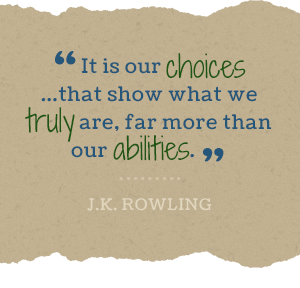 """""""It is our choices... that show what we truly are, far more than our abilities."""" -J.K. Rowling"""