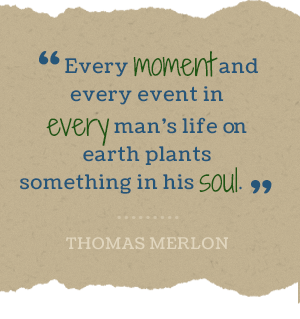 Every moment ad every event in every man's life on earth plants something his soul. -Thomas Merlon