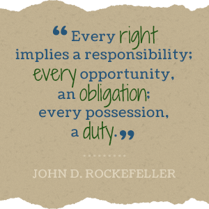 Every right implies a responsibility; every opportunity, an obligation; every possession, a duty. -john D Rockefeller