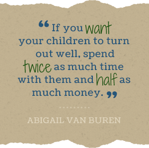 If you want your children to turn out well, spend twice as much time with them and half as much money. -Abigail Van Buren