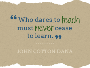 Who dares to teach must never cease to learn. -John Cotton Dana