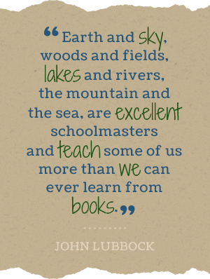 Earth and sky, woods and fields, lakes and rivers, the mountain and the sea, are excellent schoolmasters and teach some of us more than we can ever learn from books.-John Lubbock