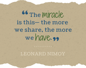 The miracle is this - the more we share, the more we have. - Leonard Nimoy