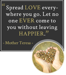 Spread love everywhere you go. Let no one ever come to you without leaving happier. Mother Teresa
