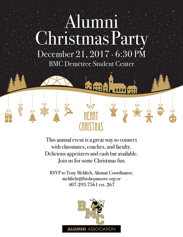 Alumni Christmas Party. December 21, 2017, 6:30 PM. BMC Demetree Student Center. Merry Christmas. This annual event is a great way to connect with classmates, coaches, and faculty. Delicious appetizers and cash bar available. Join us for some Christmas fun. RSVP to Tony Mehlich, Alumni Coordinator, mehlicht@bishopmoore.org or 407-293-7561 extension 267.