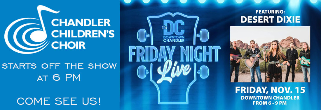 Chandler Childrens Choir starts off the show at 6 p.m. Come see us! The DC Downtown Chandler Friday Night Live featuring Desert Dixie. Friday, November 15. Downtown Chandler from 6-9 p.m.