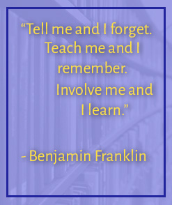 Tell me and I forget. Teach me and I remember. Involve me and I learn. -Benjamin Franklin