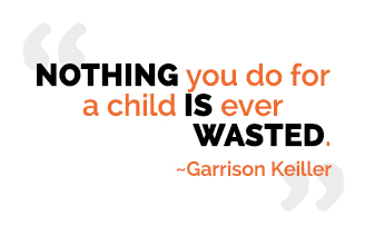 Nothing you do for a child is ever wasted. - Garrison Keiller