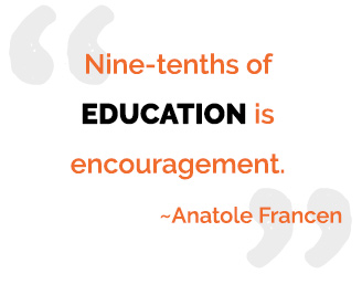 Nine-tenths of education is encouragement. - Anatole Francen