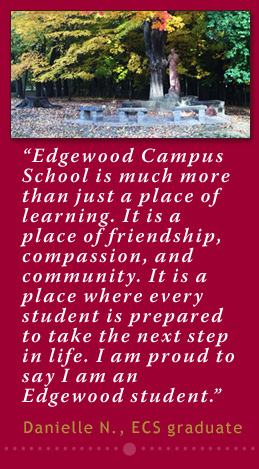 Edgewood Campus School is much more than just a place of learning. It is a place of friendship, compassion, and community. It is a place where every student is prepared to take the next step in life. I am proud to say I am an Edgewood student. –Danielle Nelson,  ECS '12