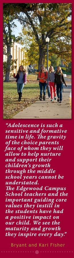 """Adolescence is such a sensitive and formative time in life. The gravity of the choice parents face of whom they will allow to help nurture and support their children's growth through the middle school years cannot be  understated. The Edgweood Campus School teachers and the important guiding core values they instill in the students have had a positive impact on our child. We see the maturity and growth they inspire every day."" ~Bryant & Kari Fisher"