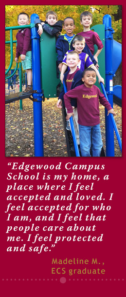 Edgewood Campus School is my home, a place where I feel accepted and loved. I feel accepted for who I am, and I feel that people care about me. I feel protected and safe. - Madeline Marshall, 8th grade