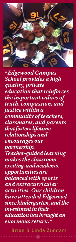 """""""Edgewood Campus School provides a high quality, private education that reinforces the important values of truth, compassion, and justice within a community of teachers, classmates, and parents that fosters lifetime relationships and encourages our partnership. Teacher-guided learning makes the classroom exciting, and academic opportunities are balanced with sports and extracurricular activities. Our children have attended Edgewood since kindergarten, and the investment in their education has brought an enormous return."""" ~Brian & Linda Zimdars"""