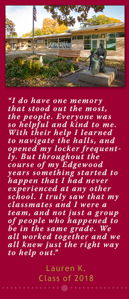 I do have one memory that stood out the most, the people. Everyone was so helpful and kind to me. With their help I learned to navigate the halls, and opened my locker frequently. But throughout the course of my Edgewood years something started to happen that I had never experienced at any other school. I truly saw that my classmates and I were a team, and not just a group of people who happened to be in the same grade. We all worked together and we all knew just the right way to help out. Lauren K. Class of 2018.