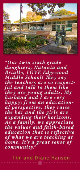 """""""Our twin sixth grade daughters, Natania and Brialle, LOVE Edgewood Middle School! They say the teachers are so respectful and talk to them like they are young adults. My husband and I are very happy; from an educational perspective, they raise the bar and the girls are expanding their horizons. As a family, we appreciate the values and faith-based education that is reflective of what we are teaching at home. It's a great sense of community."""" - Tim and Diane Hanson"""