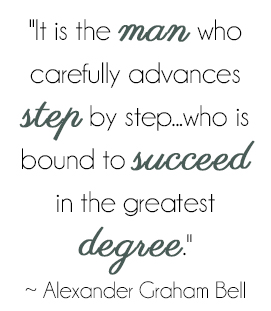 It is the man who carefully advances step by step... who is bound to succeed in the greatest degree. - Alexander Graham Bell