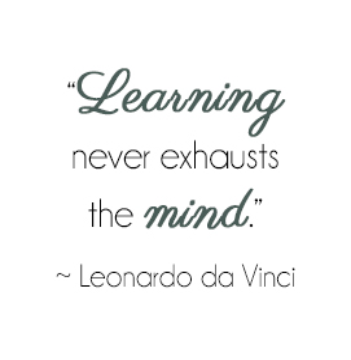 Learning never exhausts the mind. - Leonardo da Vinci