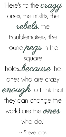 Here's to the crazy ones, the misfits, the rebels, the troublemakers, the round pages in the square holes...because the ones who are crazy enough to think that they can change the world are the ones who do. -Steve Jobs