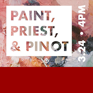 PAINT, PRIEST, & PINOT 3.24 - 4:00 P.M.